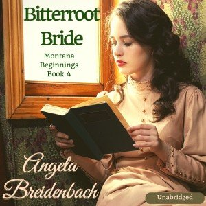 Bitterroot Bride—Audiobook! Book 4 in the Montana Beginnings series (this one is 1894-5) by Angela Breidenbach bestselling Montana author.